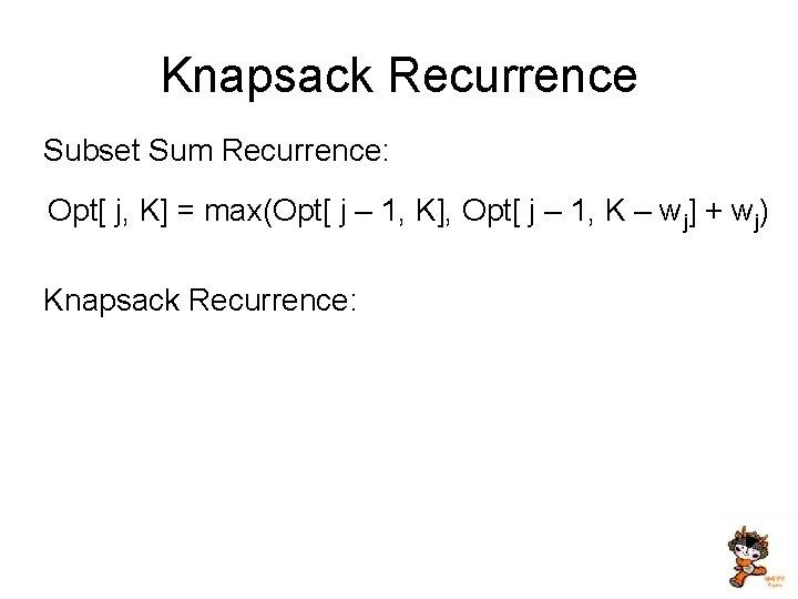 Knapsack Recurrence Subset Sum Recurrence: Opt[ j, K] = max(Opt[ j – 1, K],
