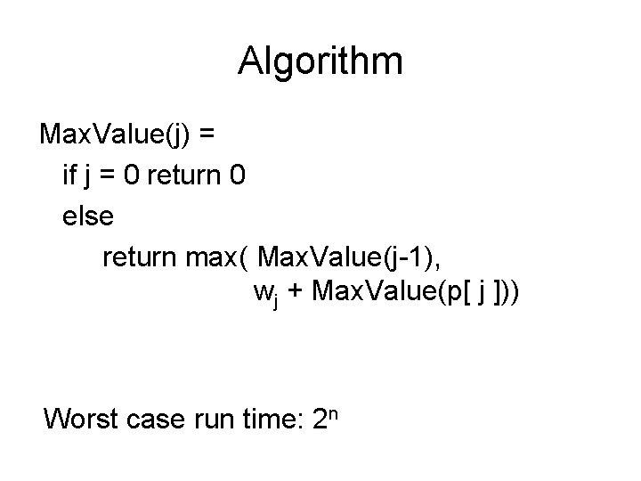 Algorithm Max. Value(j) = if j = 0 return 0 else return max( Max.