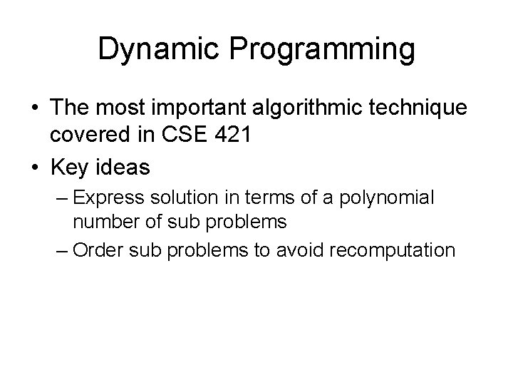 Dynamic Programming • The most important algorithmic technique covered in CSE 421 • Key