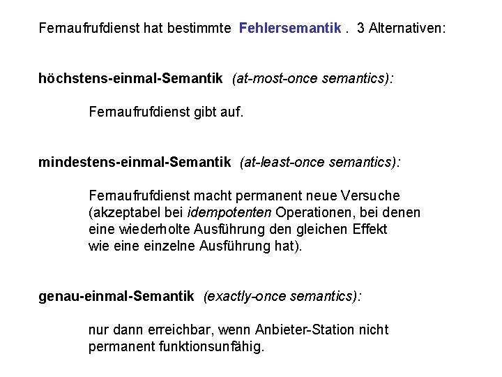Fernaufrufdienst hat bestimmte Fehlersemantik. 3 Alternativen: höchstens-einmal-Semantik (at-most-once semantics): Fernaufrufdienst gibt auf. mindestens-einmal-Semantik (at-least-once