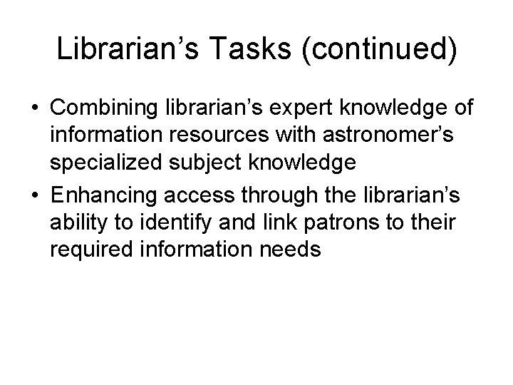 Librarian's Tasks (continued) • Combining librarian's expert knowledge of information resources with astronomer's specialized