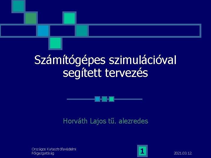Számítógépes szimulációval segített tervezés Horváth Lajos tű. alezredes Országos Katasztrófavédelmi Főigazgatóság 1 2021. 03.