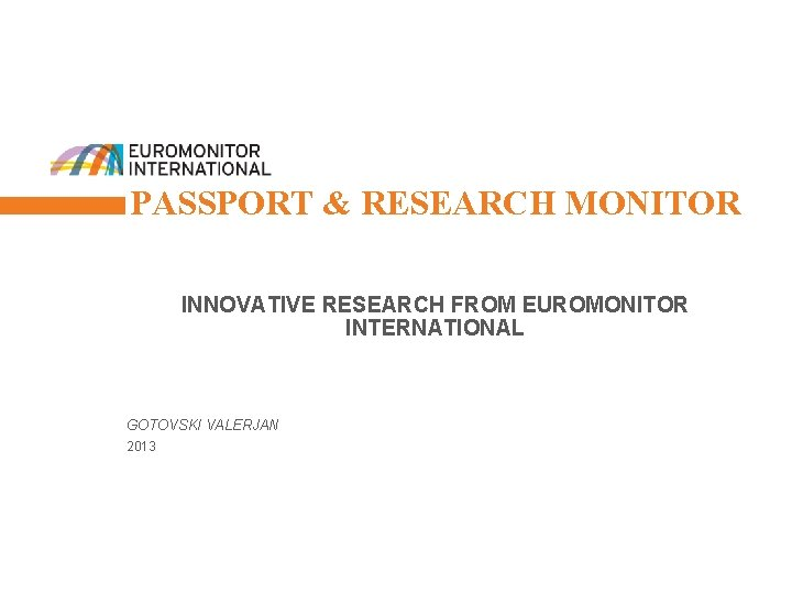 1 PASSPORT & RESEARCH MONITOR INNOVATIVE RESEARCH FROM EUROMONITOR INTERNATIONAL GOTOVSKI VALERJAN 2013 ©