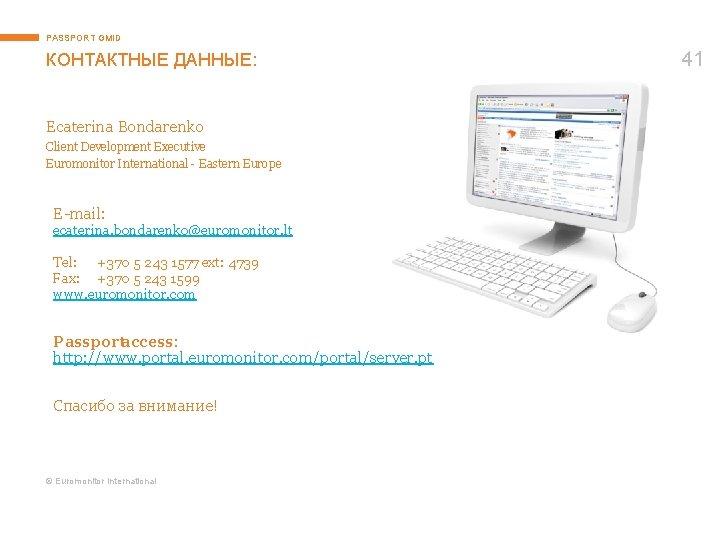 PASSPORT GMID КОНТАКТНЫЕ ДАННЫЕ: Ecaterina Bondarenko Client Development Executive Euromonitor International - Eastern Europe