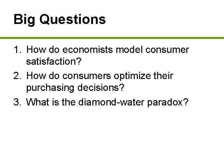 Big Questions 1. How do economists model consumer satisfaction? 2. How do consumers optimize