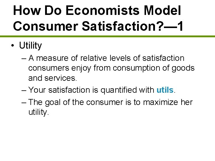 How Do Economists Model Consumer Satisfaction? — 1 • Utility – A measure of