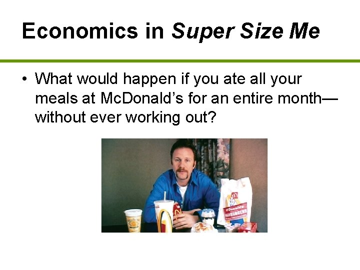 Economics in Super Size Me • What would happen if you ate all your