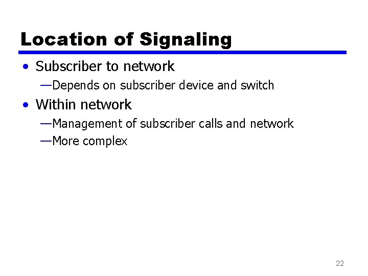 Location of Signaling • Subscriber to network —Depends on subscriber device and switch •