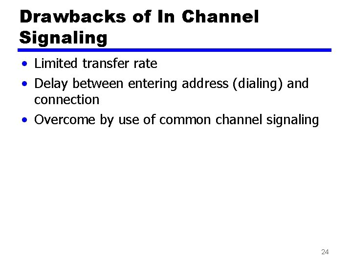 Drawbacks of In Channel Signaling • Limited transfer rate • Delay between entering address