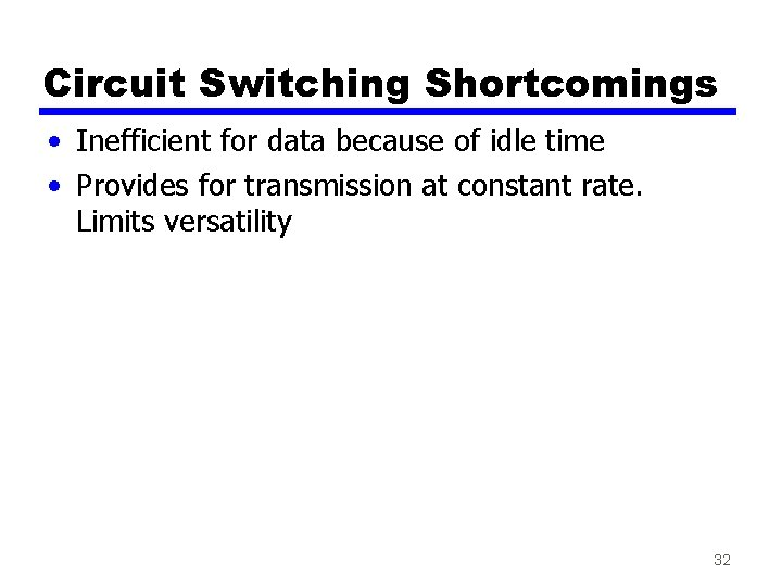 Circuit Switching Shortcomings • Inefficient for data because of idle time • Provides for