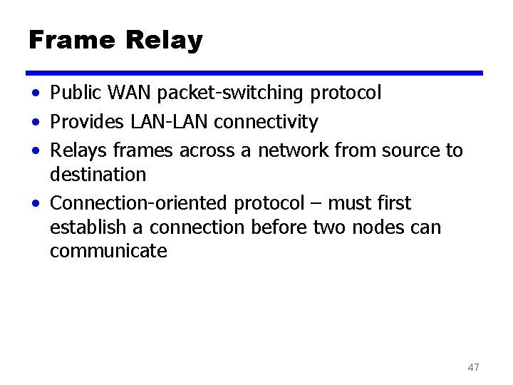 Frame Relay • Public WAN packet-switching protocol • Provides LAN-LAN connectivity • Relays frames