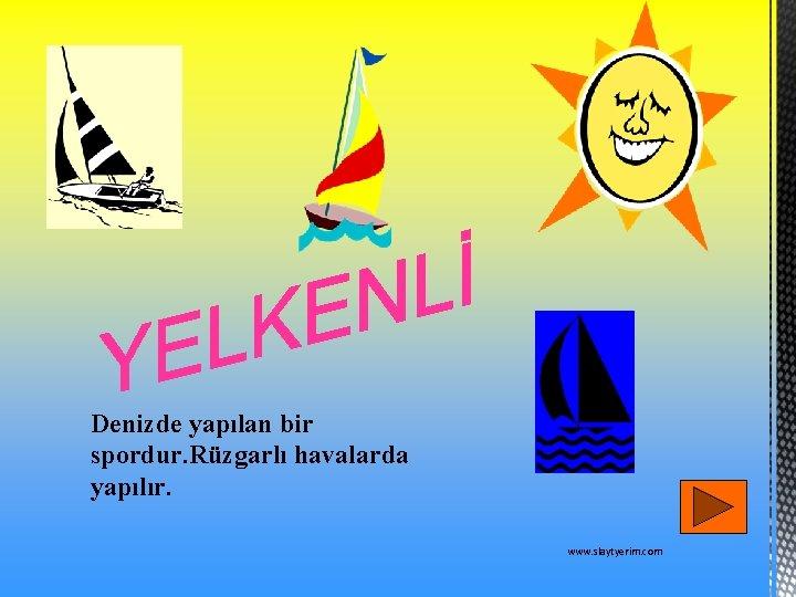 Denizde yapılan bir spordur. Rüzgarlı havalarda yapılır. www. slaytyerim. com
