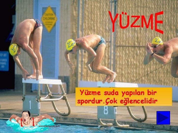 Yüzme suda yapılan bir spordur. Çok eğlencelidir www. slaytyerim. com
