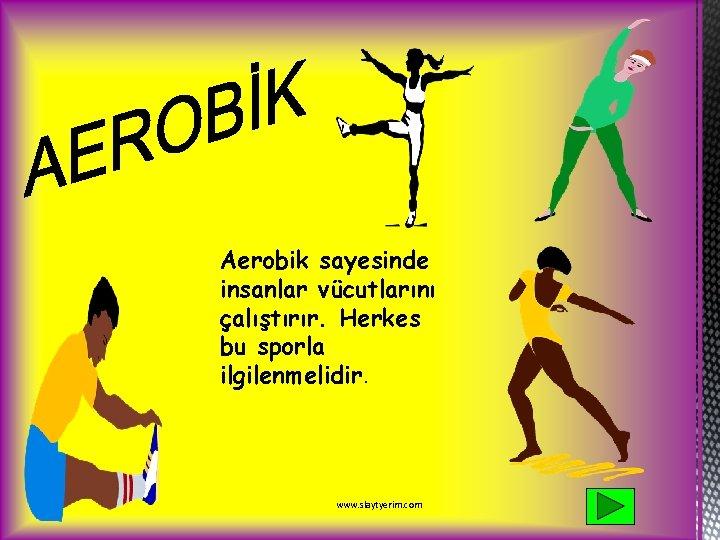 Aerobik sayesinde insanlar vücutlarını çalıştırır. Herkes bu sporla ilgilenmelidir. www. slaytyerim. com