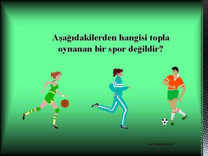 Aşağıdakilerden hangisi topla oynanan bir spor değildir? www. slaytyerim. com