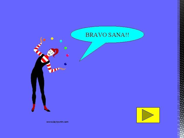 BRAVO SANA!! www. slaytyerim. com