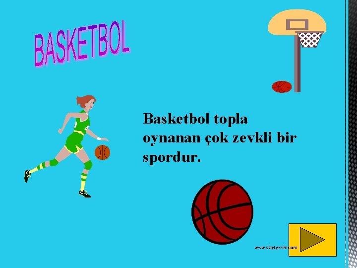 Basketbol topla oynanan çok zevkli bir spordur. www. slaytyerim. com
