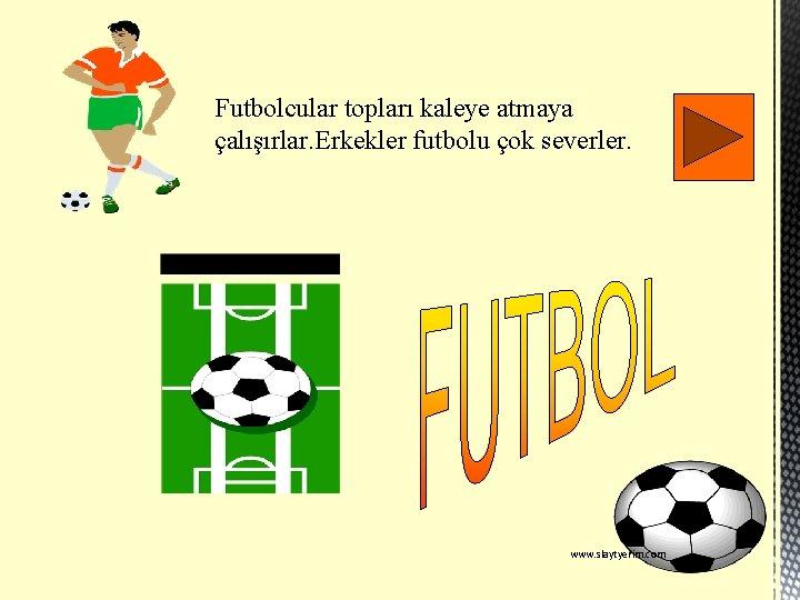 Futbolcular topları kaleye atmaya çalışırlar. Erkekler futbolu çok severler. www. slaytyerim. com