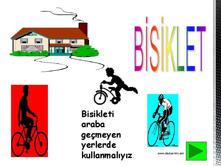 Bisikleti araba geçmeyen yerlerde kullanmalıyız. www. slaytyerim. com