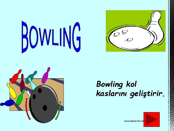 Bowling kol kaslarını geliştirir. www. slaytyerim. com