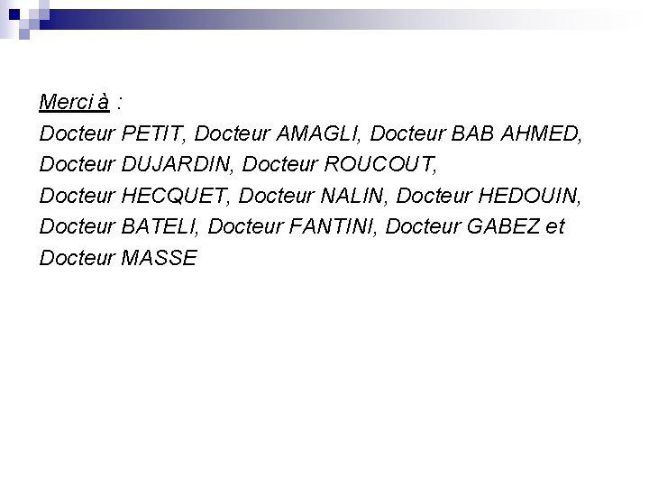 Merci à : Docteur PETIT, Docteur AMAGLI, Docteur BAB AHMED, Docteur DUJARDIN, Docteur ROUCOUT,