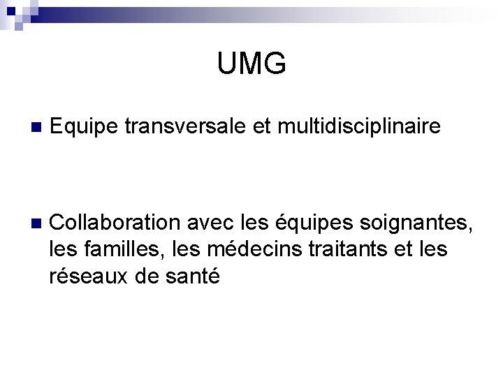 UMG n Equipe transversale et multidisciplinaire n Collaboration avec les équipes soignantes, les familles,