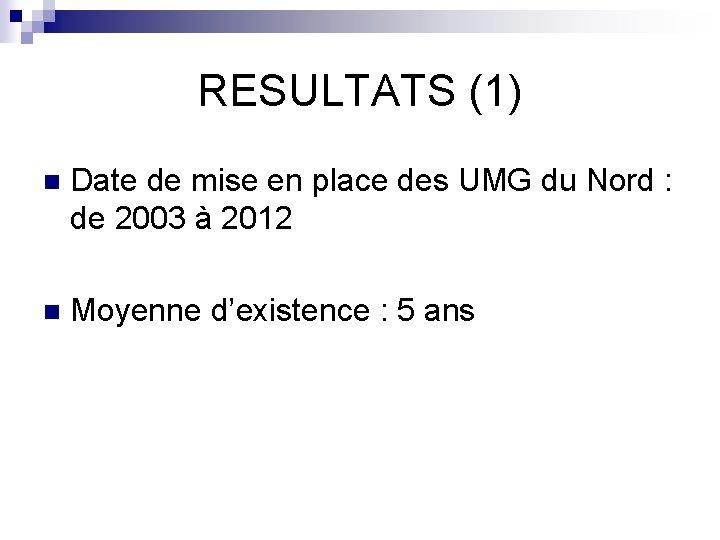 RESULTATS (1) n Date de mise en place des UMG du Nord : de