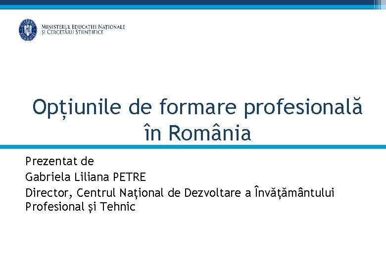 Opțiunile de formare profesională în România Prezentat de Gabriela Liliana PETRE Director, Centrul Național