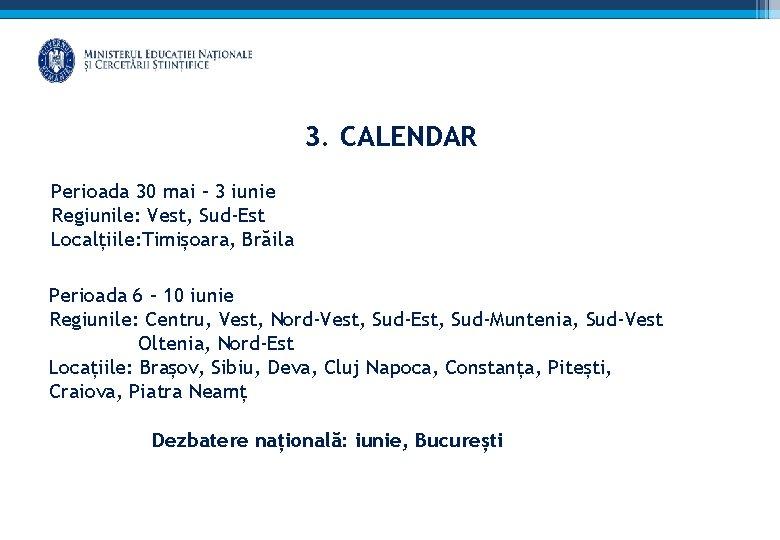 3. CALENDAR Perioada 30 mai – 3 iunie Regiunile: Vest, Sud-Est Localțiile: Timișoara, Brăila