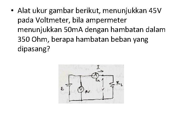 • Alat ukur gambar berikut, menunjukkan 45 V pada Voltmeter, bila ampermeter menunjukkan