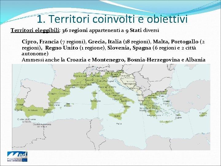 1. Territori coinvolti e obiettivi Territori eleggibili: 36 regioni appartenenti a 9 Stati