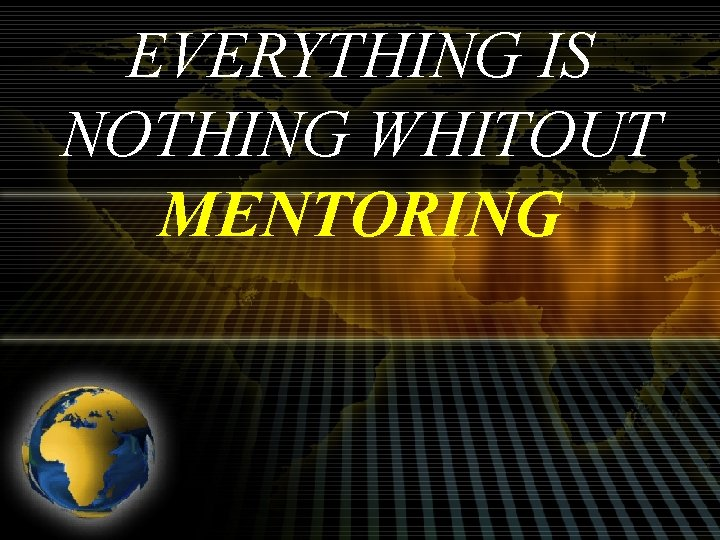 EVERYTHING IS NOTHING WHITOUT MENTORING