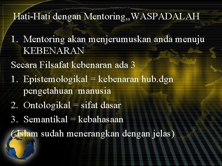 Hati-Hati dengan Mentoring, , WASPADALAH 1. Mentoring akan menjerumuskan anda menuju KEBENARAN Secara Filsafat