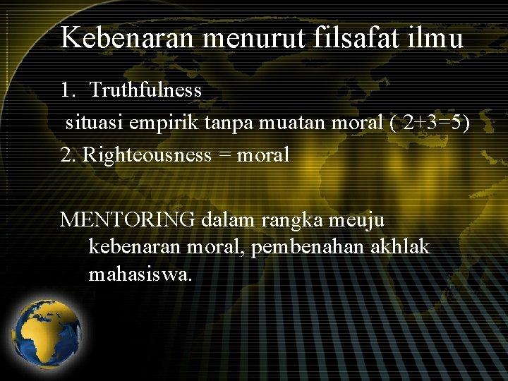 Kebenaran menurut filsafat ilmu 1. Truthfulness situasi empirik tanpa muatan moral ( 2+3=5) 2.