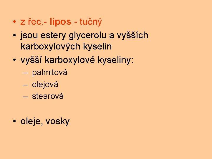 • z řec. - lipos - tučný • jsou estery glycerolu a vyšších