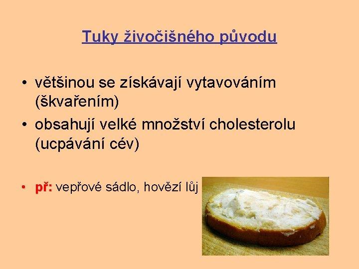 Tuky živočišného původu • většinou se získávají vytavováním (škvařením) • obsahují velké množství cholesterolu