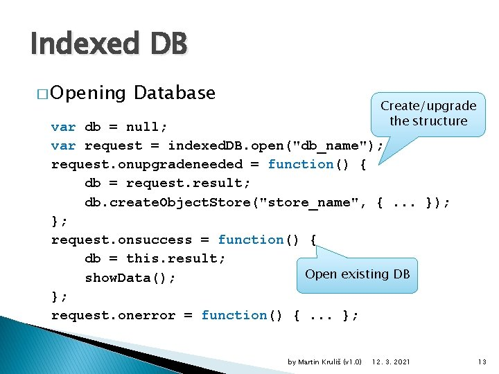 Indexed DB � Opening Database Create/upgrade the structure var db = null; var request