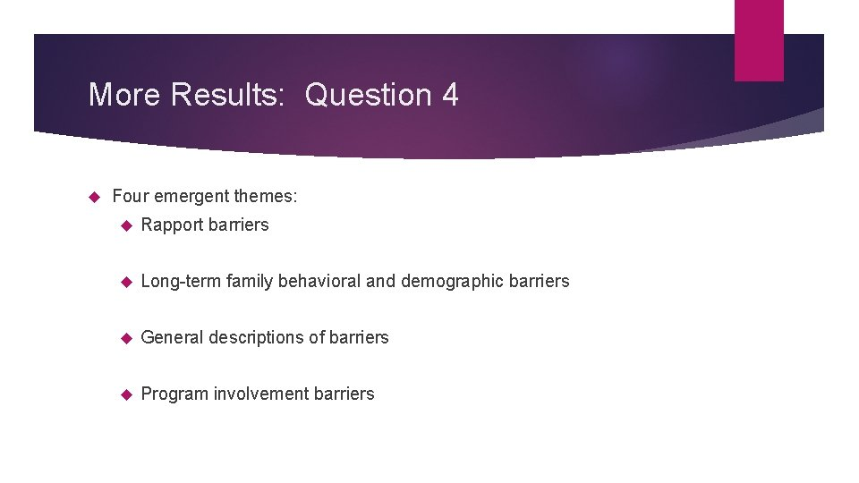 More Results: Question 4 Four emergent themes: Rapport barriers Long-term family behavioral and demographic