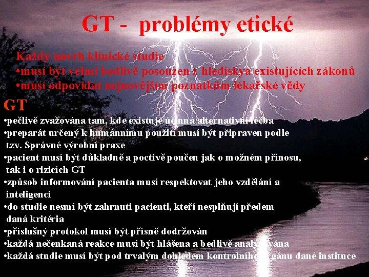 GT - problémy etické Každý návrh klinické studie • musí být velmi bedlivě posouzen