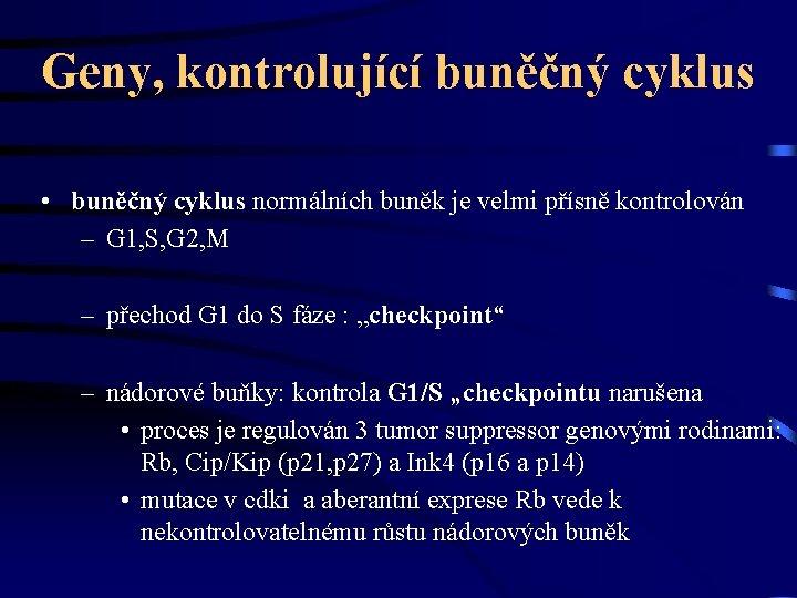 Geny, kontrolující buněčný cyklus • buněčný cyklus normálních buněk je velmi přísně kontrolován –