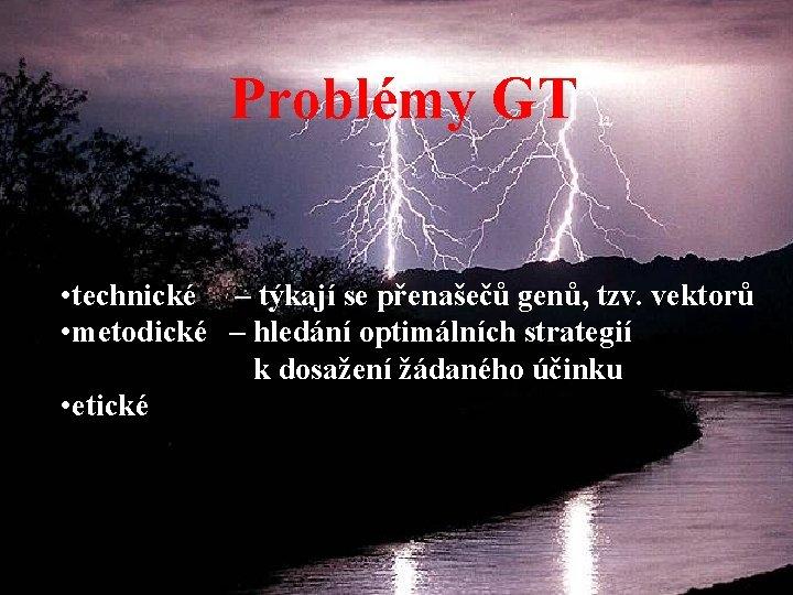 Problémy GT • technické – týkají se přenašečů genů, tzv. vektorů • metodické –