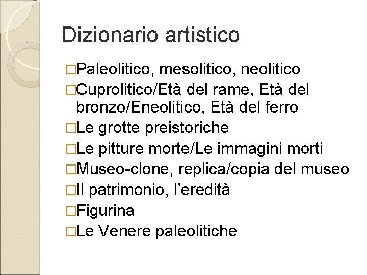 Dizionario artistico �Paleolitico, mesolitico, neolitico �Cuprolitico/Età del rame, Età del bronzo/Eneolitico, Età del ferro