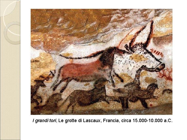 I grandi tori, Le grotte di Lascaux, Francia, circa 15. 000 -10. 000 a.