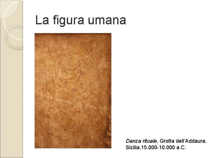 La figura umana Danza rituale, Grotta dell'Addaura, Sicilia, 15. 000 -10. 000 a. C.