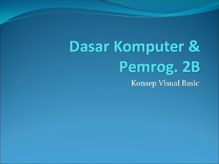 Dasar Komputer & Pemrog. 2 B Konsep Visual Basic