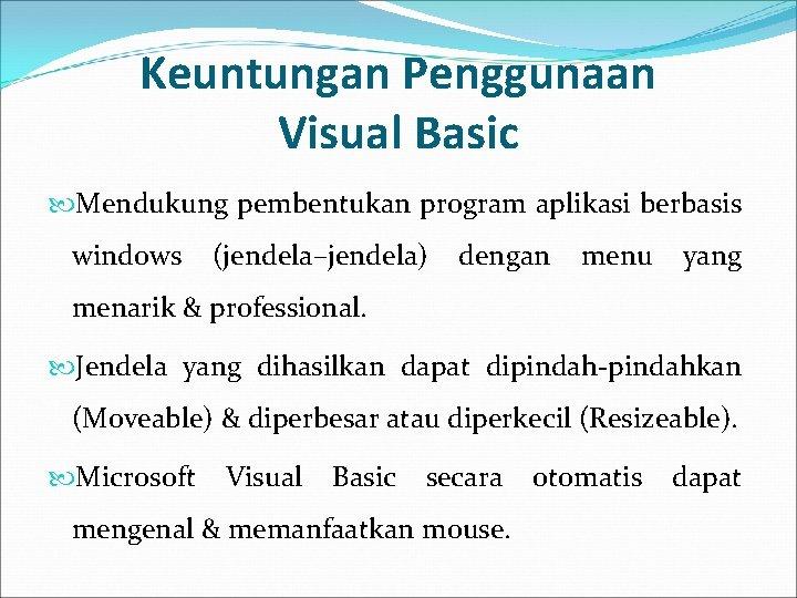 Keuntungan Penggunaan Visual Basic Mendukung pembentukan program aplikasi berbasis windows (jendela–jendela) dengan menu yang