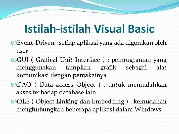 Istilah-istilah Visual Basic Event-Driven : setiap aplikasi yang ada digerakan oleh user GUI (