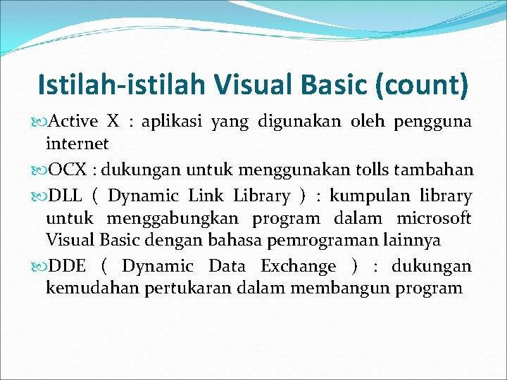 Istilah-istilah Visual Basic (count) Active X : aplikasi yang digunakan oleh pengguna internet OCX