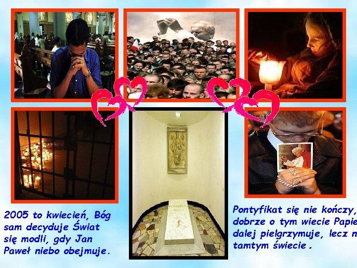 2005 to kwiecień, Bóg sam decyduje Świat się modli, gdy Jan Paweł niebo obejmuje.