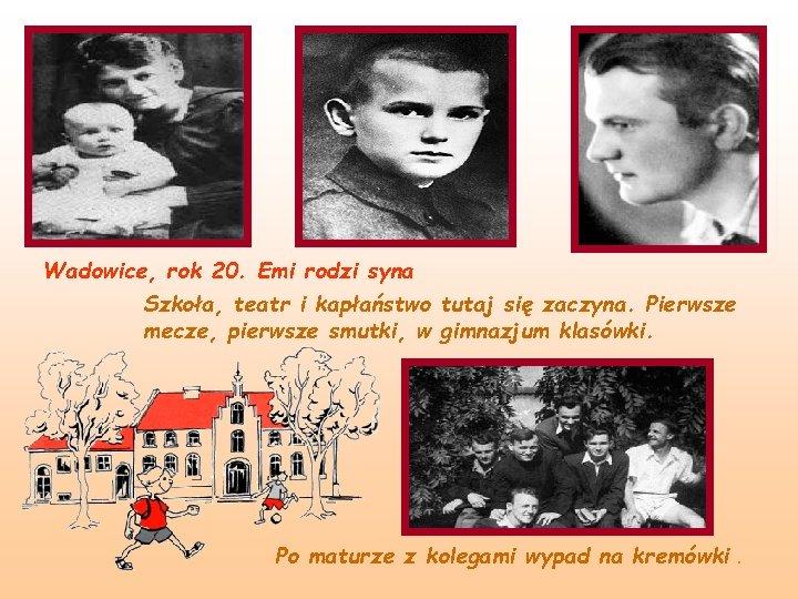 Wadowice, rok 20. Emi rodzi syna Szkoła, teatr i kapłaństwo tutaj się zaczyna. Pierwsze